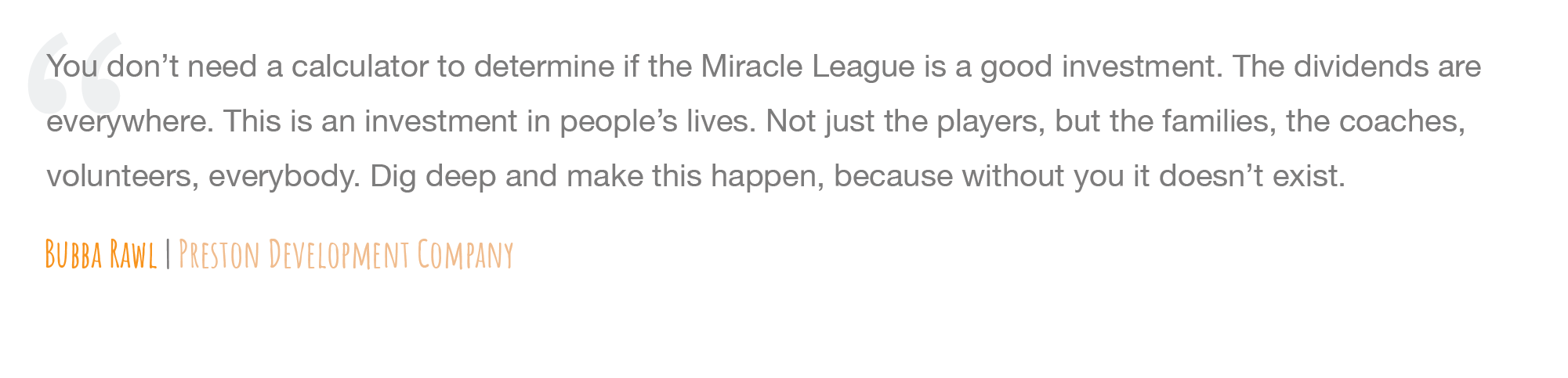 """""""You don't need a calculator to determine if the Miracle League is a good investment. The dividends are everywhere. This is an investment in people's lives. Not just the players, but the families, the coaches, volunteers, everybody. Dig deep and make this happen, because without you it doesn't exist."""" - Bubba Rawl, Preston Development Company"""